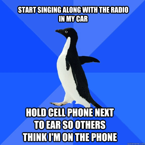 start singing along with the radio in my car hold cell phone - Socially Awkward Penguin