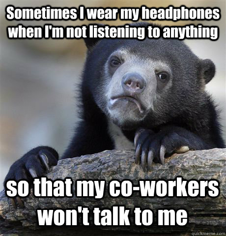 sometimes i wear my headphones when im not listening to any - Confession Bear