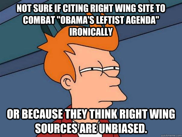 not sure if citing right wing site to combat obamas leftis - Futurama Fry