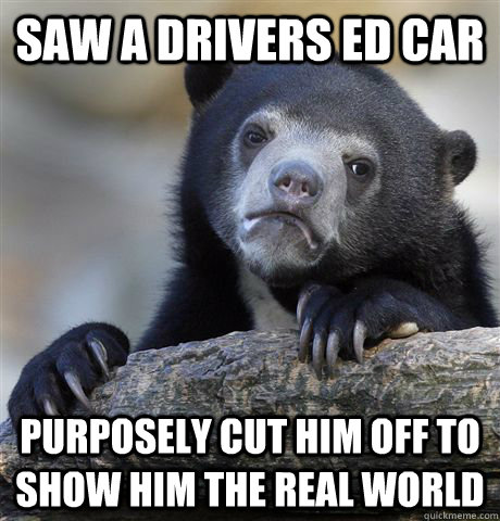 saw a drivers ed car purposely cut him off to show him the r - Confession Bear
