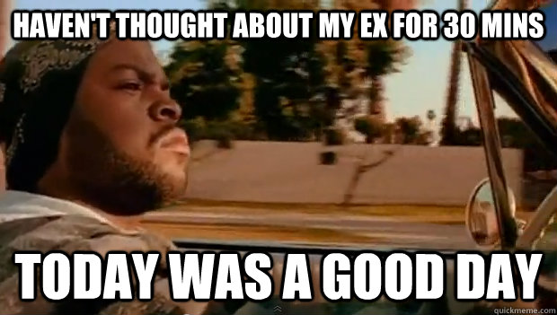 havent thought about my ex for 30 mins today was a good day - Today was a good day