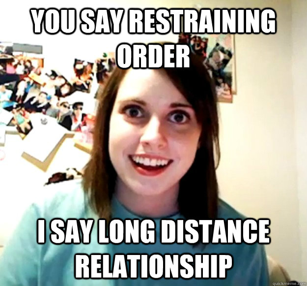 you say restraining order i say long distance relationship - Overly Attached Girlfriend