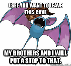 i see you want to leave this cave my brothers and i will put - Scumbag  Zubat