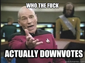 who the fuck actually downvotes - Annoyed Picard