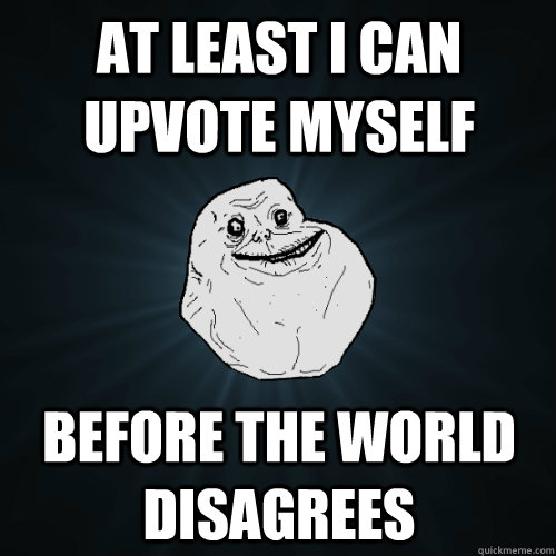 at least i can upvote myself before the world disagrees - Forever Alone