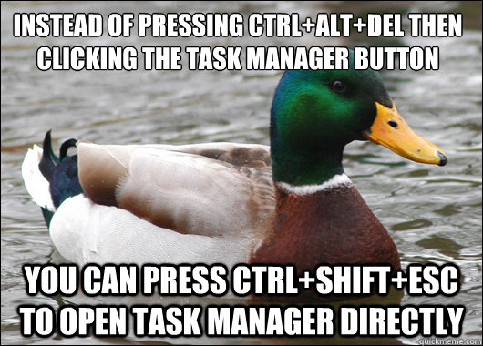 instead of pressing ctrlaltdel then clicking the task mana - Actual Advice Mallard