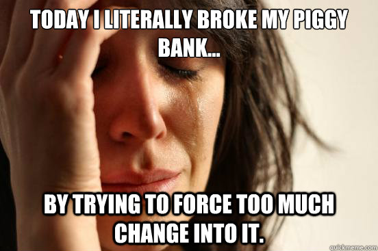 today i literally broke my piggy bank by trying to force  - First World Problems