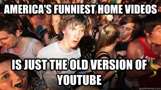 americas funniest home videos is just the old version of yo - Sudden Clarity Clarence