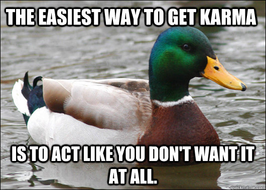 the easiest way to get karma is to act like you dont want i - Actual Advice Mallard
