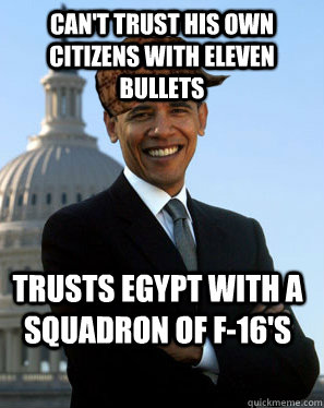 cant trust his own citizens with eleven bullets trusts egyp - Scumbag Obama