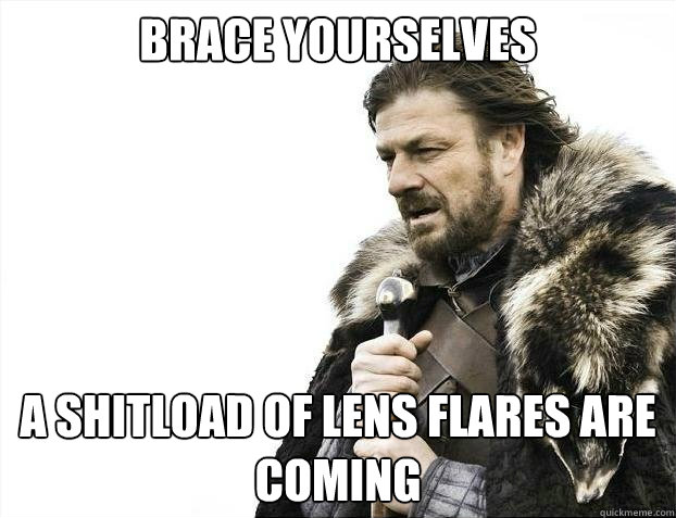brace yourselves a shitload of lens flares are coming - brace yourselves