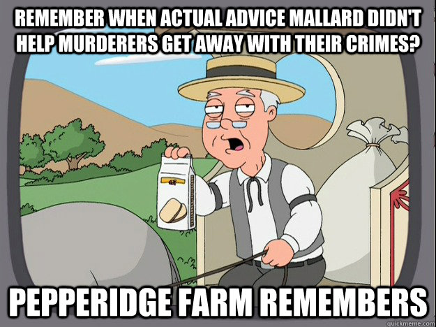 remember when actual advice mallard didnt help murderers ge - Pepperidge Farm Remembers