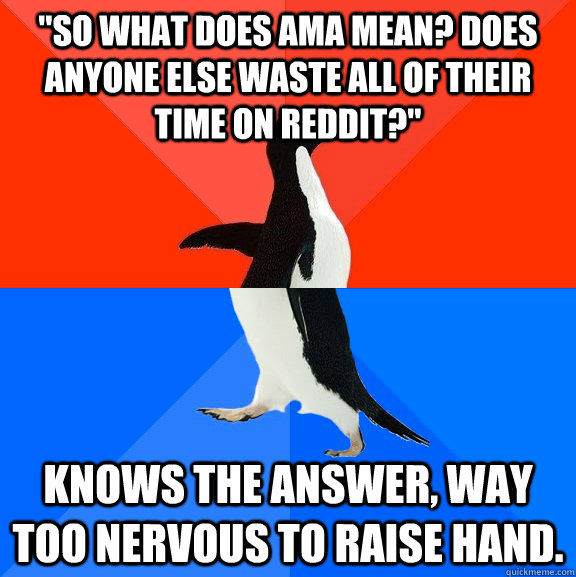 so what does ama mean does anyone else waste all of their  - Socially Awesome Awkward Penguin