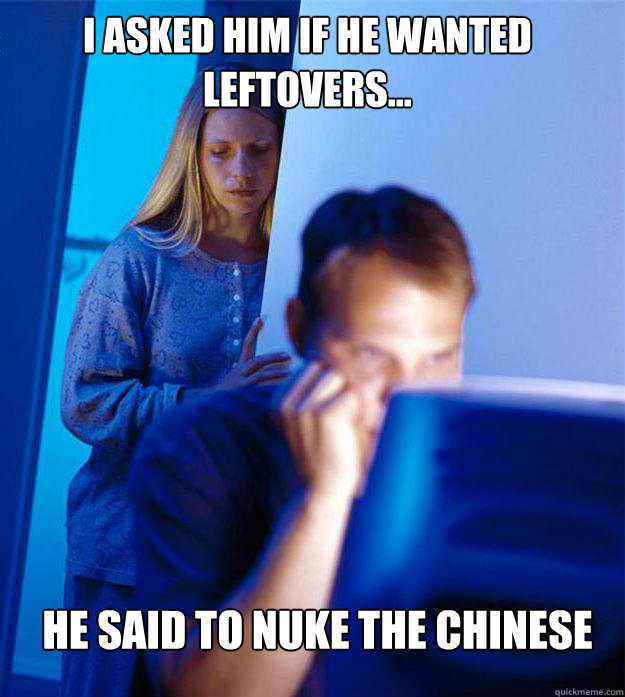 i asked him if he wanted leftovers he said to nuke the ch - Redditors Wife