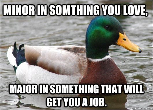 minor in somthing you love major in something that will get - Actual Advice Mallard