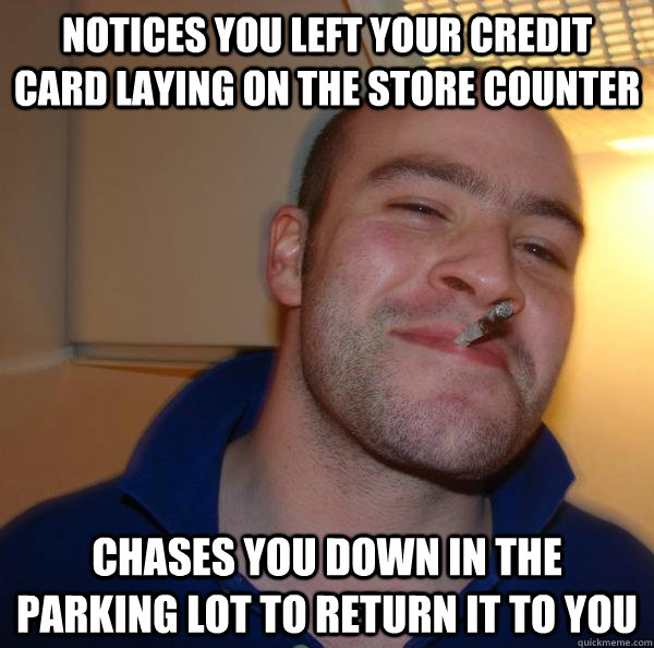 notices you left your credit card laying on the store counte - Good Guy Greg