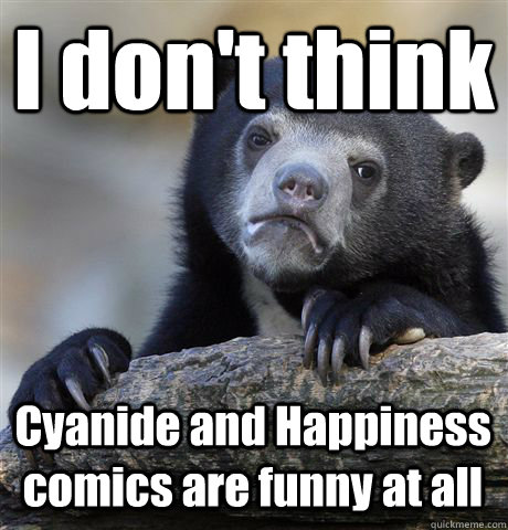 i dont think cyanide and happiness comics are funny at all - Confession Bear