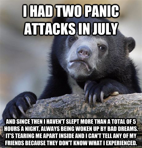 i had two panic attacks in july and since then i havent sl - Confession Bear