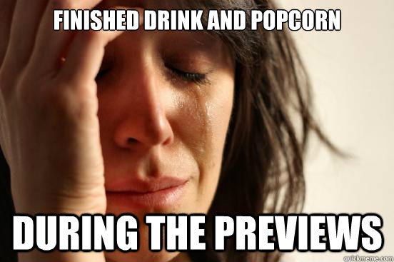 finished drink and popcorn during the previews - First World Problems