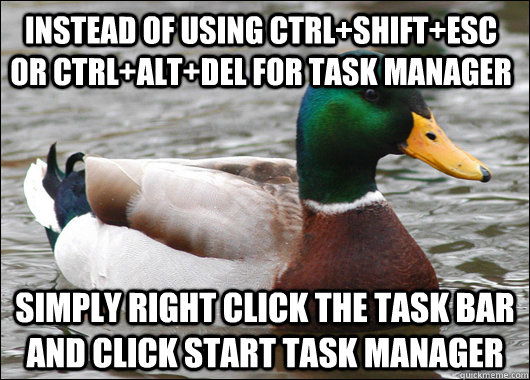 instead of using ctrlshiftesc or ctrlaltdel for task man - Actual Advice Mallard