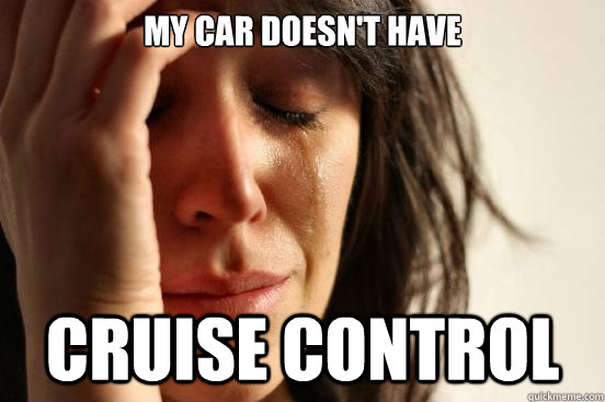 my car doesnt have cruise control - First World Problems