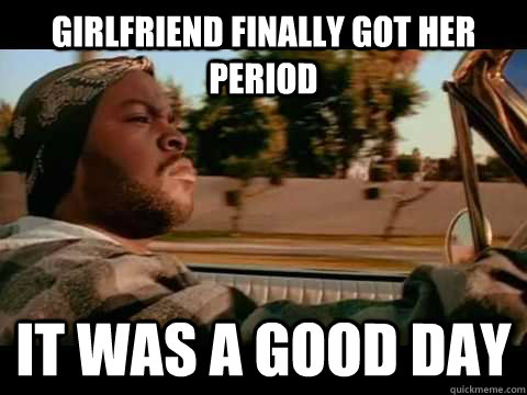 girlfriend finally got her period it was a good day - ice cube good day