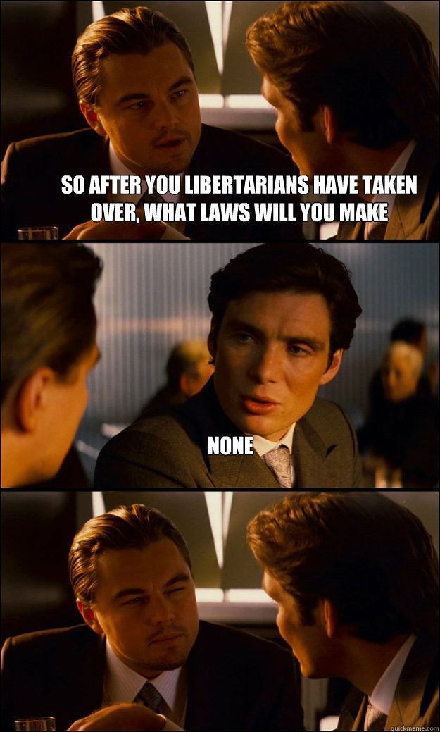 so after you libertarians have taken over what laws will yo - Inception