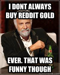 i dont always buy reddit gold ever that was funny though - Dos Equis Guy Chooses Charmander