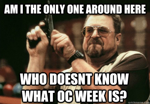 am i the only one around here who doesnt know what oc week i - Am I the only one