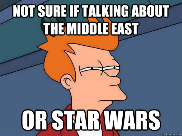 not sure if talking about the middle east or star wars - Futurama Fry