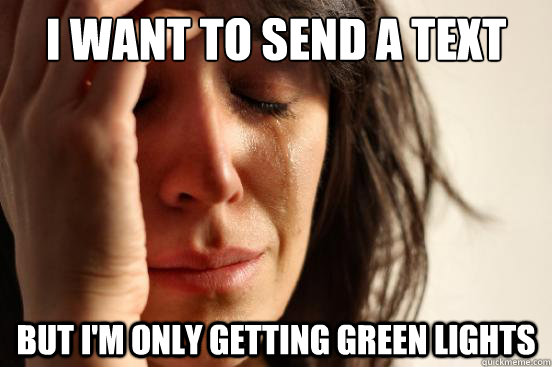 i want to send a text but im only getting green lights - First World Problems