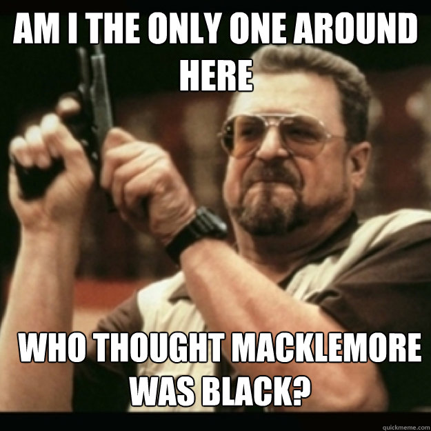 am i the only one around here who thought macklemore was b - Im I the only one around here