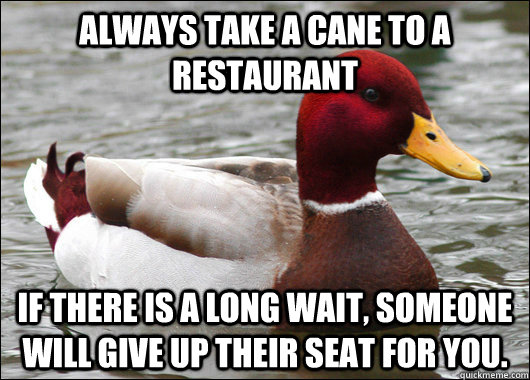 always take a cane to a restaurant if there is a long wait  - Malicious Advice Mallard