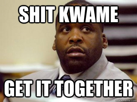 shit kwame get it together - Shit, Kwame!