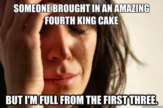 someone brought in an amazing fourth king cake but im full  - First World Problems