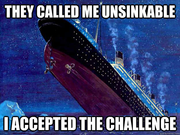 they called me unsinkable i accepted the challenge - Insanity Titanic