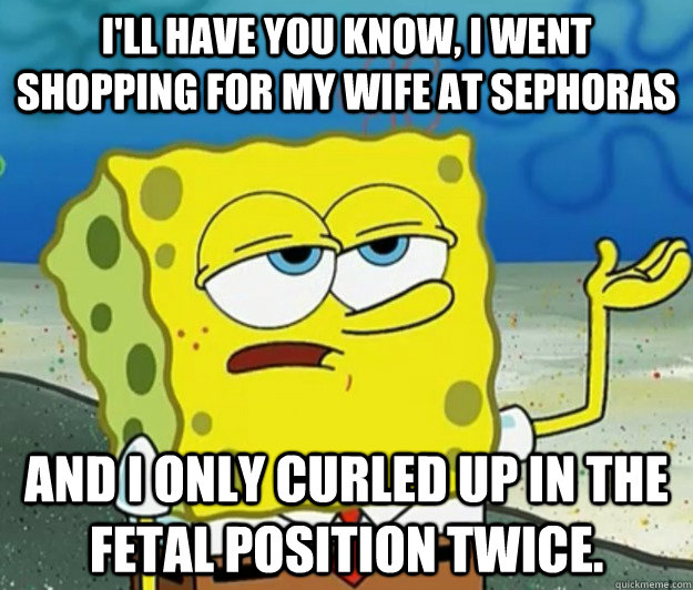 ill have you know i went shopping for my wife at sephoras  - Tough Spongebob