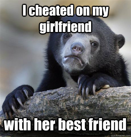 i cheated on my girlfriend with her best friend - Confession Bear