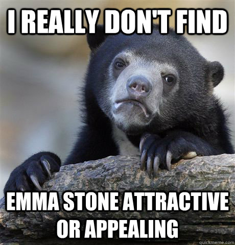 i really dont find emma stone attractive or appealing - Confession Bear