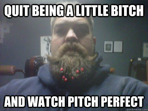 quit being a little bitch and watch pitch perfect - 