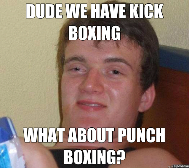 DUDE WE HAVE KICK BOXING WHAT ABOUT PUNCH BOXING? - ten guy