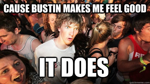 cause bustin makes me feel good it does - Sudden Clarity Clarence