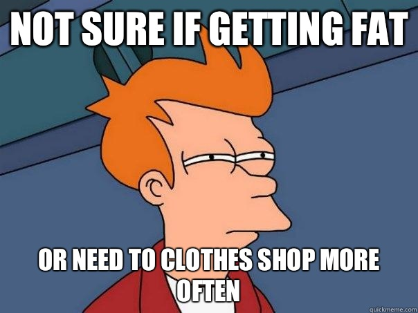 Not sure if getting fat Or need to clothes shop more often  - Futurama Fry