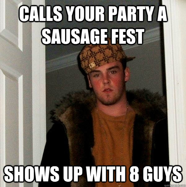 calls your party a sausage fest shows up with 8 guys - Scumbag Steve