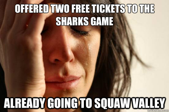 offered two free tickets to the sharks game already going to - First World Problems
