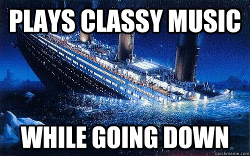 plays classy music while going down - Good Girl Titanic