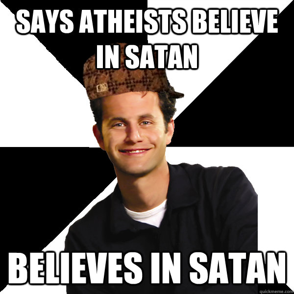 says atheists believe in satan believes in satan - Scumbag Christian