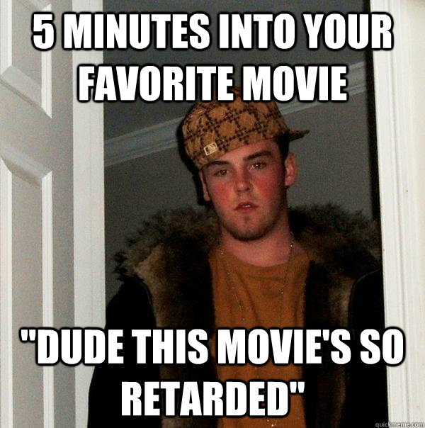 5 minutes into your favorite movie dude this movies so ret - Scumbag Steve