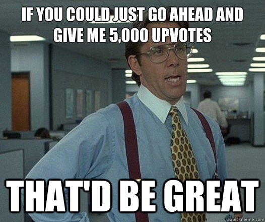 if you could just go ahead and give me 5000 upvotes thatd  - Lumbergh