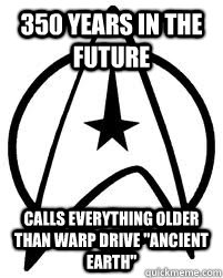 350 years in the future calls everything older than warp dri - Star Trek Continuity Issues